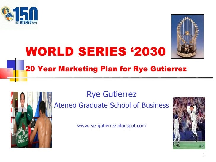 WORLD SERIES '2030 Rye Gutierrez Ateneo Graduate School of Business www.rye-gutierrez.blogspot.com 20 Year Marketing Plan ...