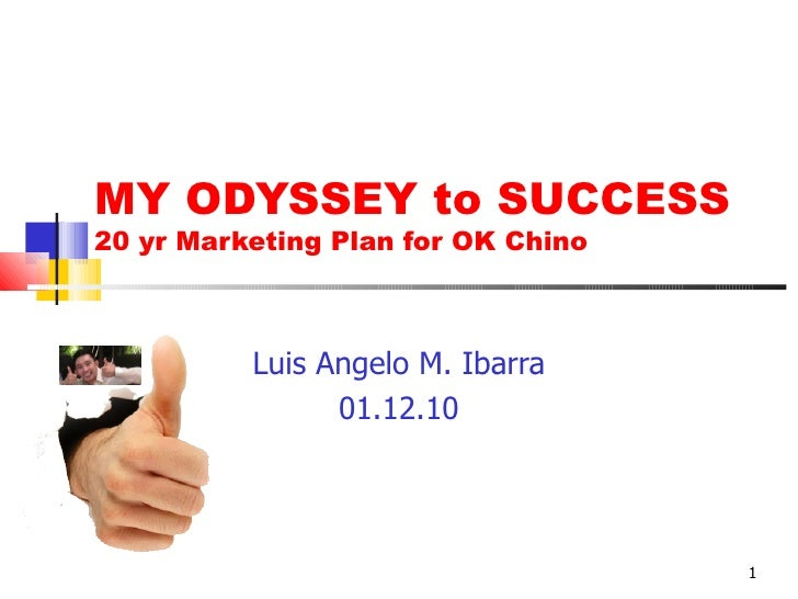 MY ODYSSEY to SUCCESS 20 yr Marketing Plan for OK Chino Luis Angelo M. Ibarra 01.12.10