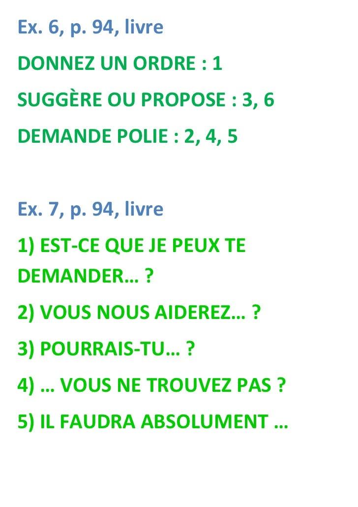 Ex. 6, p. 94, livreDONNEZ UN ORDRE : 1SUGGÈRE OU PROPOSE : 3, 6DEMANDE POLIE : 2, 4, 5Ex. 7, p. 94, livre1) EST-CE QUE JE ...