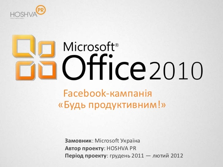 Facebook-кампанія«Будь продуктивним!» Замовник: Microsoft Україна Автор проекту: HOSHVA PR Період проекту: грудень 2011 — ...