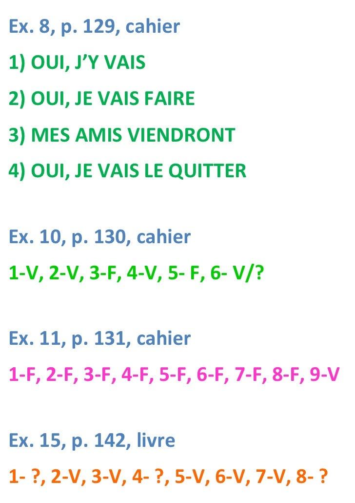 Ex. 8, p. 129, cahier1) OUI, J'Y VAIS2) OUI, JE VAIS FAIRE3) MES AMIS VIENDRONT4) OUI, JE VAIS LE QUITTEREx. 10, p. 130, c...