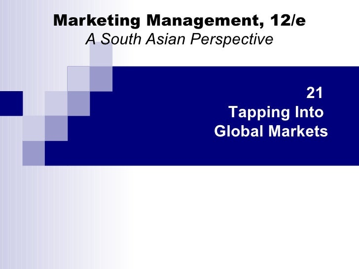 Marketing Management, 12/e A South Asian Perspective 21  Tapping Into  Global Markets