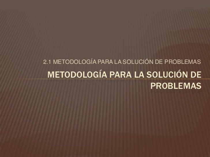 2.1 METODOLOGÍA PARA LA SOLUCIÓN DE PROBLEMAS<br />METODOLOGÍA PARA LA SOLUCIÓN DE PROBLEMAS<br />