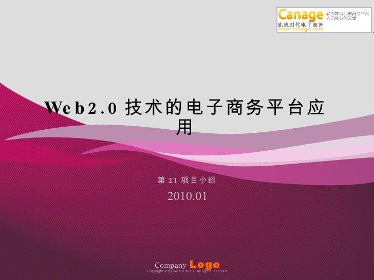 Company   Logo 2010.01 第 21 项目小组 Copyright  ©  by ARTCOM PT  All rights reserved. Web2.0 技术的电子商务平台应用