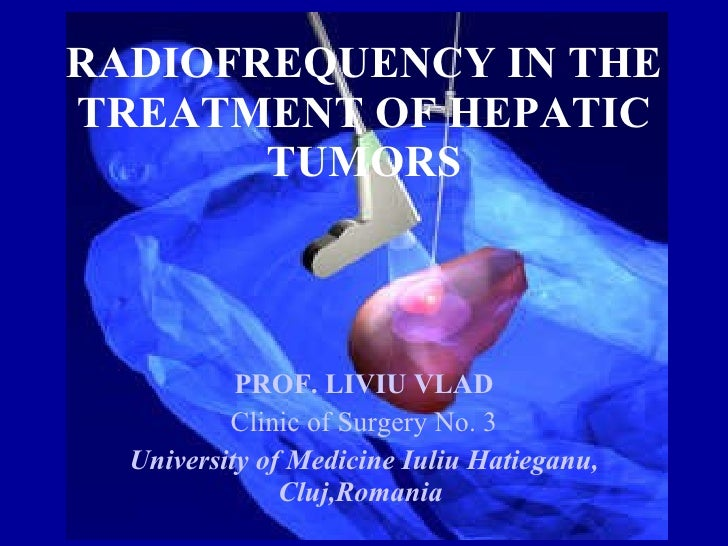 RADIOFREQUENCY IN THE TREATMENT OF HEPATIC TUMORS PROF. LIVIU VLAD Clinic of Surgery No. 3 University of Medicine Iuliu Ha...