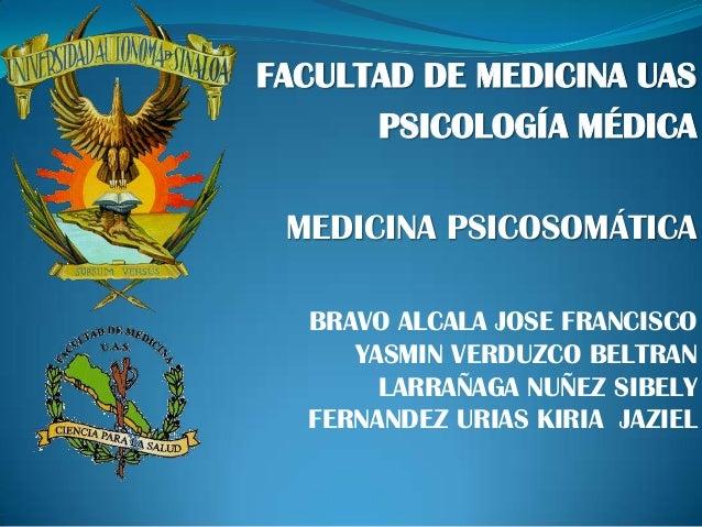 FACULTAD DE MEDICINA UAS PSICOLOGÍA MÉDICA MEDICINA PSICOSOMÁTICA BRAVO ALCALA JOSE FRANCISCO YASMIN VERDUZCO BELTRAN LARR...