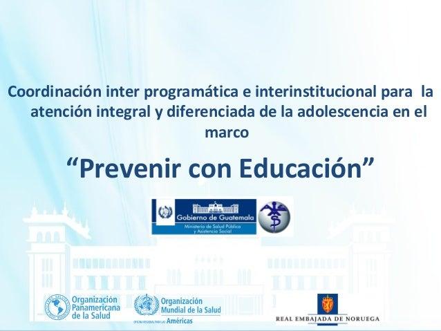 La Experiencia de Guatemala en la Coordinación Interprogramática e Interinstitucional para Avanzar en la Atención Integral en Salud de Adolescentes, en el Marco de la Declaración de México: Prevenir con educación - Ministerio de Salud /GUT