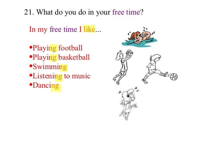 21. What do you do in your  free time ? <ul><li>In my   free time  I like ... </li></ul><ul><li>Playing football </li></ul...
