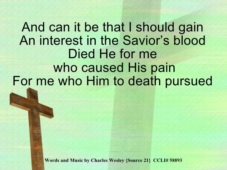 Words and Music by Charles Wesley {Source 21}  CCLI# 58893 And can it be that I should gain An interest in the Savior's bl...