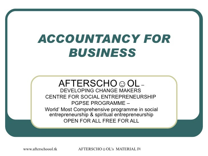 ACCOUNTANCY FOR BUSINESS  AFTERSCHO☺OL  – DEVELOPING CHANGE MAKERS  CENTRE FOR SOCIAL ENTREPRENEURSHIP  PGPSE PROGRAMME – ...
