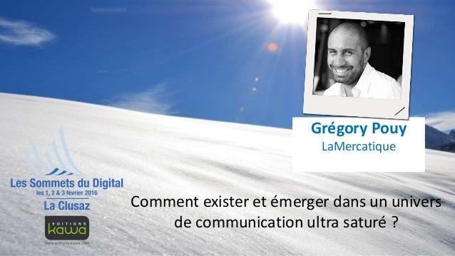 Comment exister et émerger dans un univers de communication ultra saturé ? Grégory Pouy LaMercatique