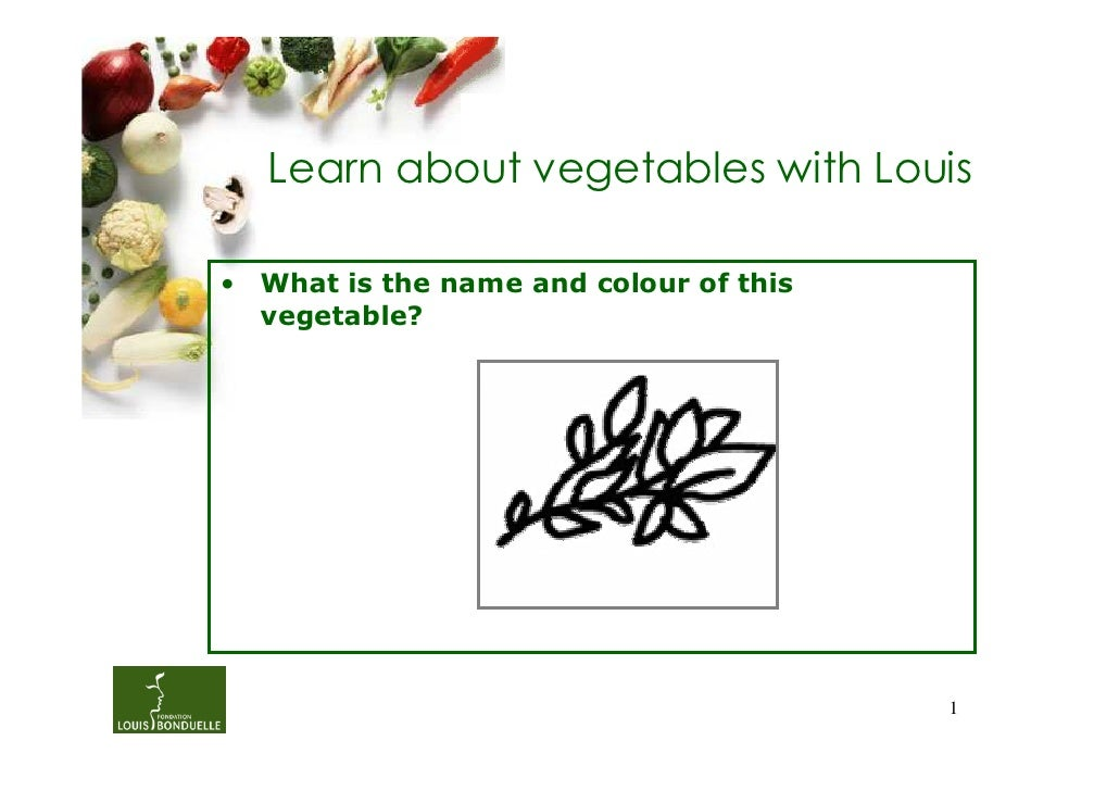 Learn about vegetables with Louis• What is the name and colour of this  vegetable?                                        1