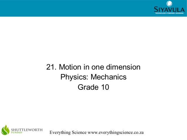1 Everything Science www.everythingscience.co.za 21. Motion in one dimension Physics: Mechanics Grade 10