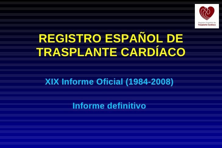 REGISTRO ESPAÑOL DE TRASPLANTE CARDÍACO XIX Informe Oficial (1984-2008) Informe definitivo