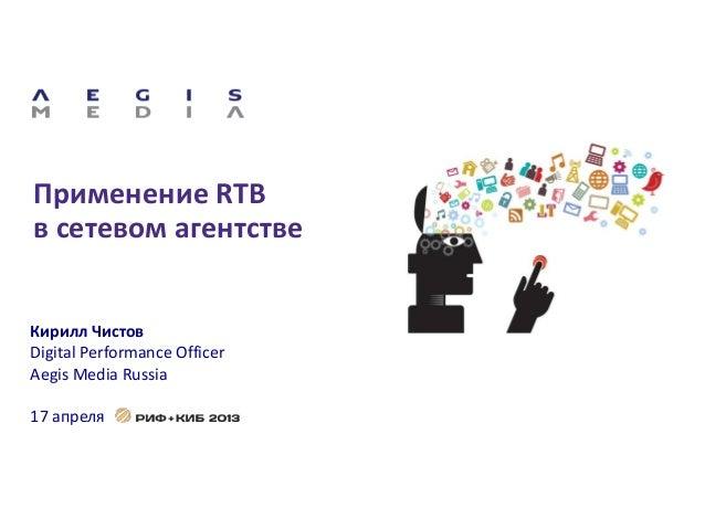 Применение RTBв сетевом агентствеКирилл ЧистовDigital Performance OfficerAegis Media Russia17 апреля