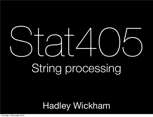 Hadley Wickham Stat405String processing Thursday, 4 November 2010