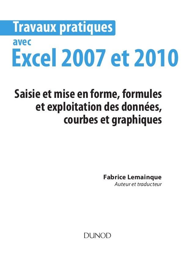Fabrice Lemainque Auteur et traducteur Travaux pratiques avec Excel 2007 et 2010 Saisie et mise en forme, formules et expl...
