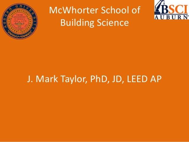 McWhorter School of Building Science J. Mark Taylor, PhD, JD, LEED AP
