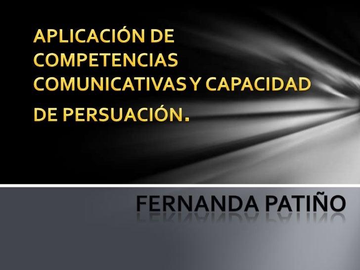 APLICACIÓN DE COMPETENCIAS COMUNICATIVAS Y CAPACIDAD DE PERSUACIÓN.<br />Fernanda Patiño<br />