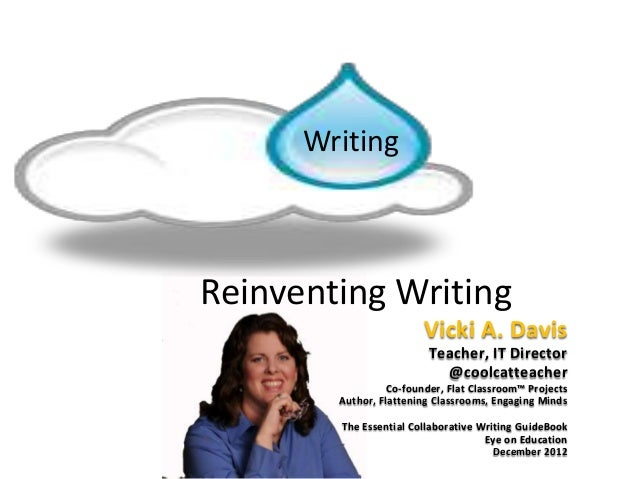 Reinventing WritingWritingVicki A. DavisTeacher, IT Director@coolcatteacherCo-founder, Flat Classroom™ ProjectsAuthor, Fla...