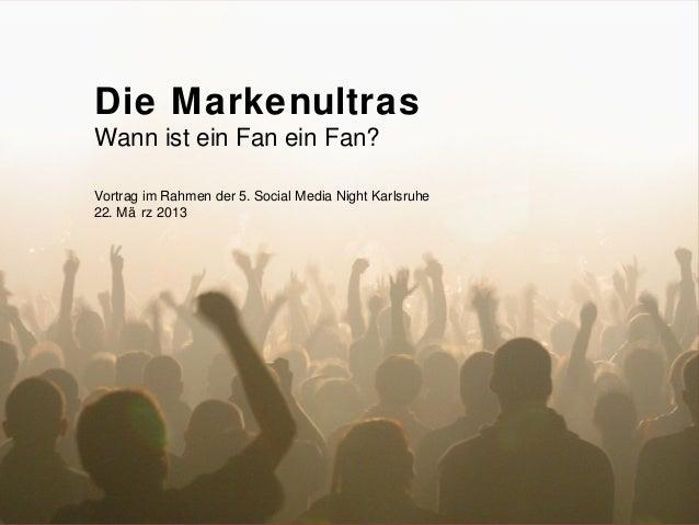 82 1     Die Markenultras     Wann ist ein Fan ein Fan?     Vortrag im Rahmen der 5. Social Media Night Karlsruhe     22. ...