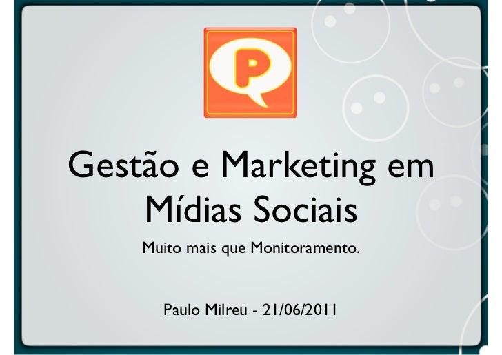 Gestão e Marketing em    Mídias Sociais    Muito mais que Monitoramento.      Paulo Milreu - 21/06/2011