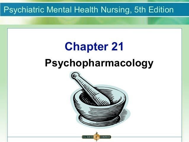 Psychiatric Mental Health Nursing, 5th Edition                Chapter 21           Psychopharmacology