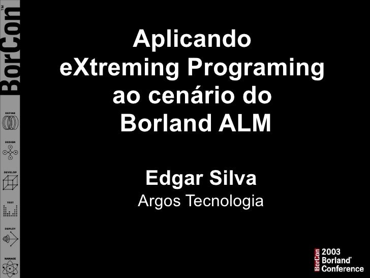 Aplicando  eXtreming Programing  ao cenário do  Borland ALM - BorCon 2003