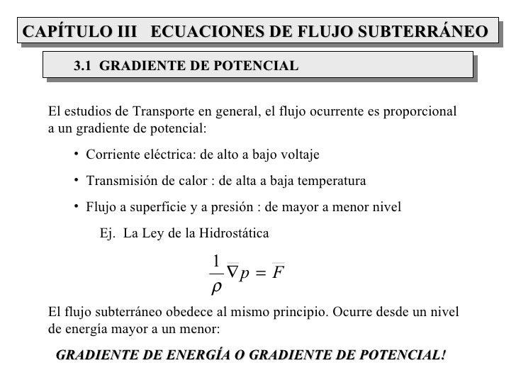 CAPÍTULO III ECUACIONES DE FLUJO SUBTERRÁNEO      3.1 GRADIENTE DE POTENCIAL  El estudios de Transporte en general, el flu...