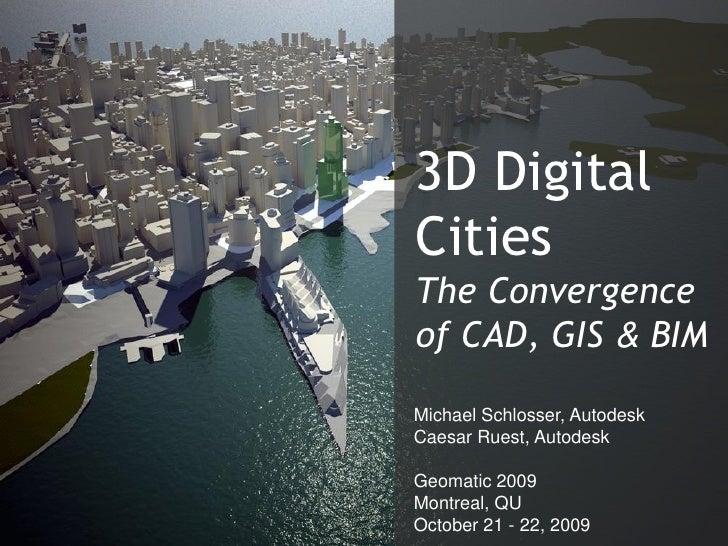 3D Digital Cities The Convergence of CAD, GIS & BIM  Michael Schlosser, Autodesk Caesar Ruest, Autodesk                   ...