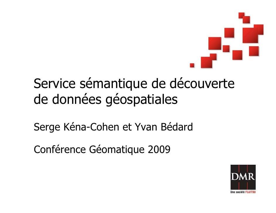 Service sémantique de découverte de données géospatiales  Serge Kéna-Cohen et Yvan Bédard  Conférence Géomatique 2009