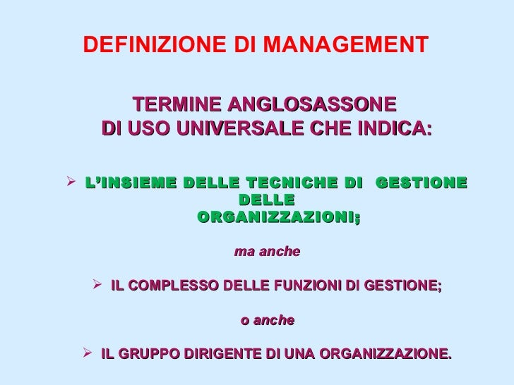 DEFINIZIONE DI MANAGEMENT <ul><li>TERMINE ANGLOSASSONE  </li></ul><ul><li>DI USO UNIVERSALE CHE INDICA: </li></ul><ul><li>...