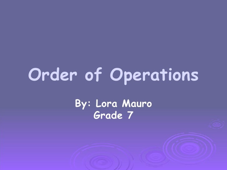 Order of Operations By: Lora Mauro Grade 7
