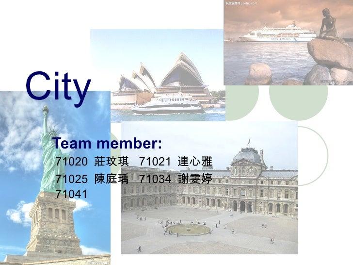 City Team member: 71020  莊玟琪  71021  連心雅 71025  陳庭瑀  71034  謝雯婷 71041