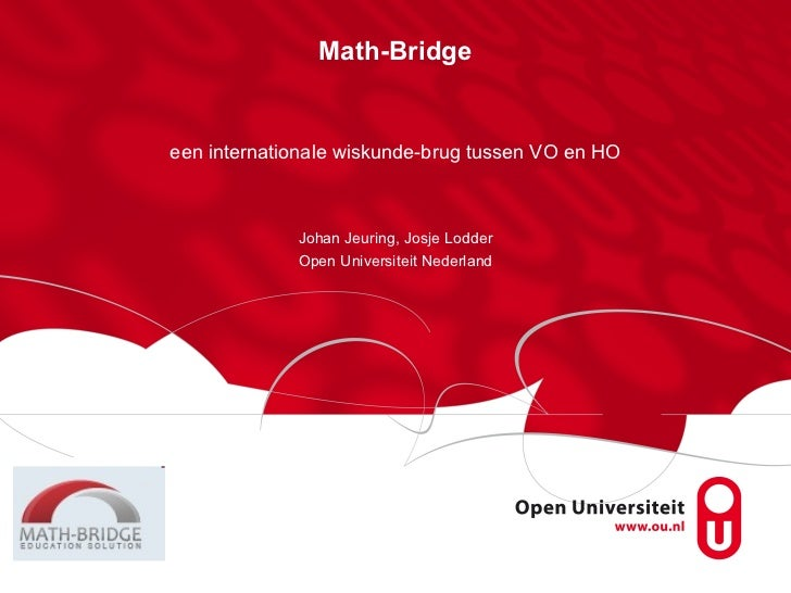 Math-Bridge een internationale wiskunde-brug tussen VO en HO Johan Jeuring, Josje Lodder Open Universiteit Nederland