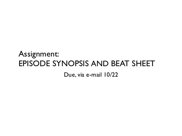 Assignment:EPISODE SYNOPSIS AND BEAT SHEET          Due, via e-mail 10/22