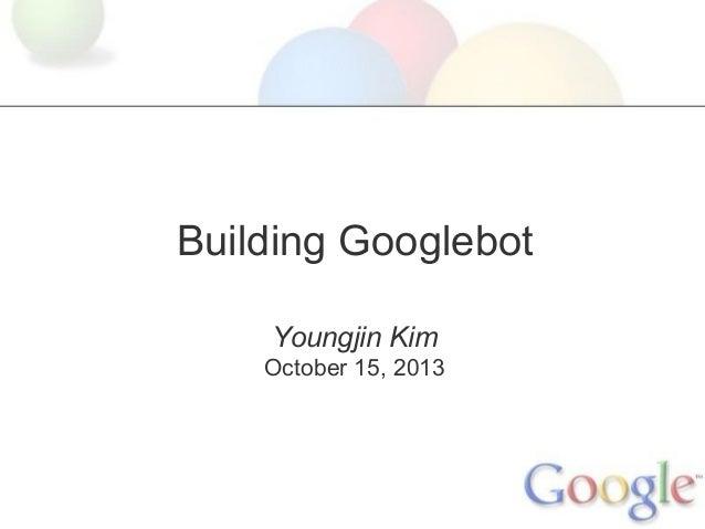 Building Googlebot Youngjin Kim October 15, 2013