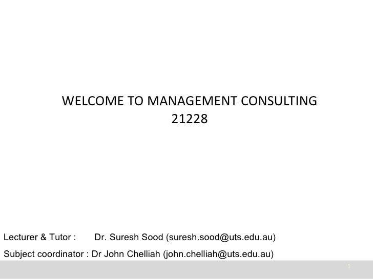WELCOME TO MANAGEMENT CONSULTING 21228 Lecturer & Tutor :  Dr. Suresh Sood (suresh.sood@uts.edu.au) Subject coordinator : ...