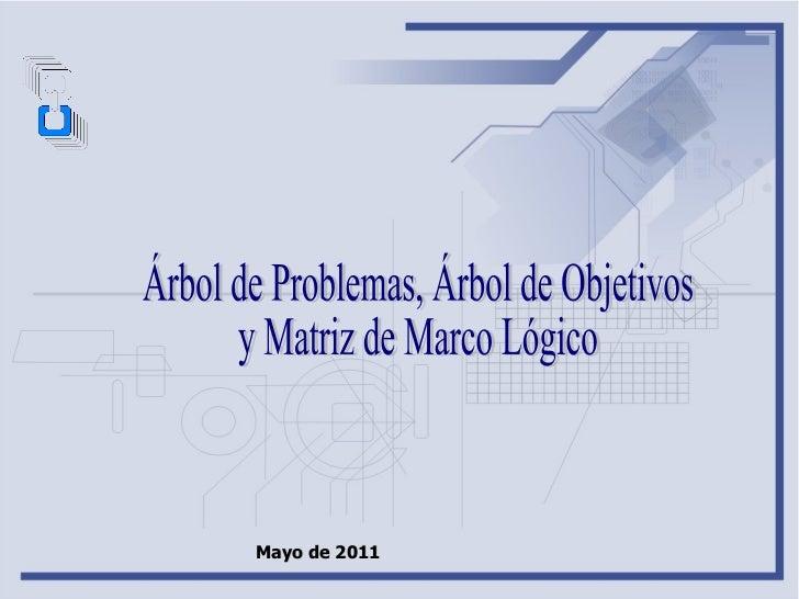 Árbol de Problemas, Árbol de Objetivos  y Matriz de Marco Lógico Mayo de 2011