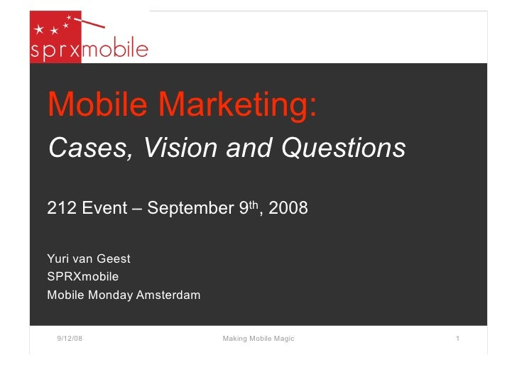 Mobile Marketing: Cases, Vision and Questions  212 Event – September 9th, 2008  Yuri van Geest SPRXmobile Mobile Monday Am...