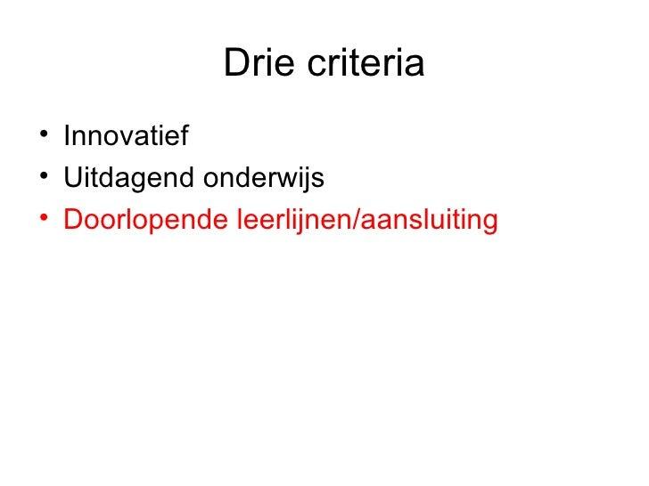 Drie criteria <ul><li>Innovatief </li></ul><ul><li>Uitdagend onderwijs </li></ul><ul><li>Doorlopende leerlijnen/aansluitin...