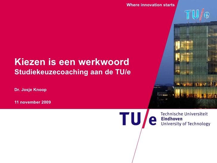 Kiezen is een werkwoord Studiekeuzecoaching aan de TU/e Dr. Josje Knoop 11 november 2009