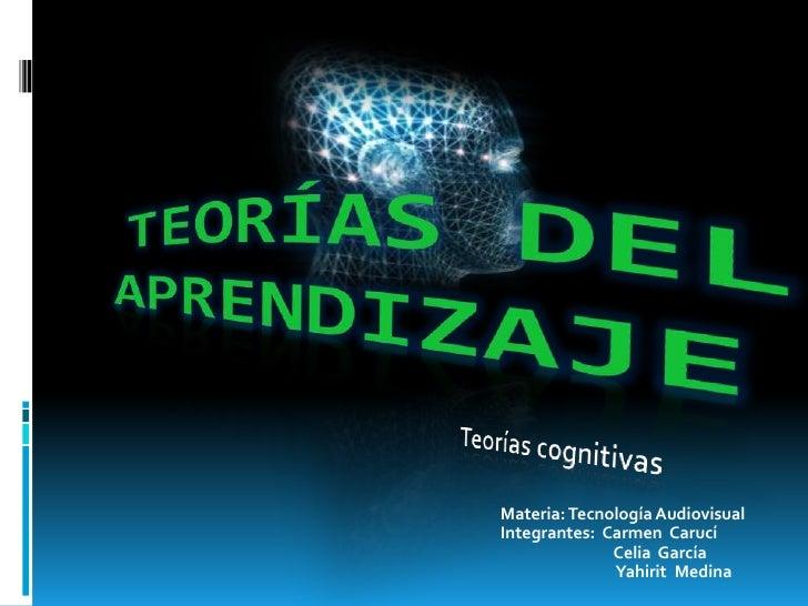 Teorías del aprendizaje<br />Teorías cognitivas<br />Materia: Tecnología Audiovisual<br />Integrantes:  Carmen  Carucí<br ...