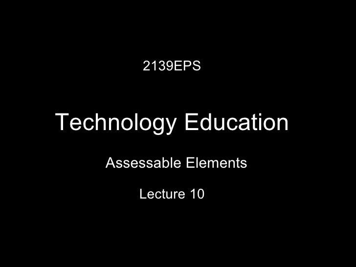 2139EPS Technology Education Lecture 10 Assessable Elements