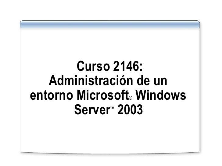 Curso 2146: Administración de un  entorno Microsoft ®  Windows  Server TM  2003