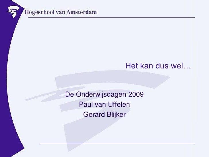 Het kan dus wel…<br />De Onderwijsdagen 2009<br />Paul van Uffelen<br />Gerard Blijker<br />