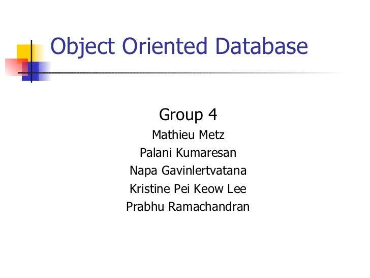 Object Oriented Database <ul><li>Group 4 </li></ul><ul><li>Mathieu Metz </li></ul><ul><li>Palani Kumaresan </li></ul><ul><...