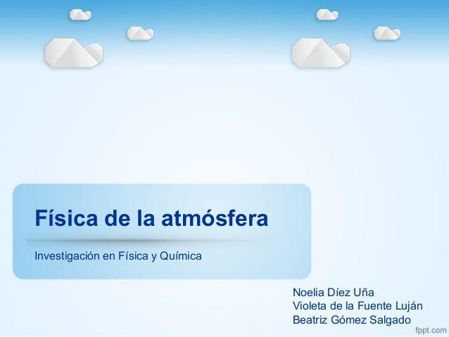 Física de la atmósfera Investigación en Física y Química Noelia Díez Uña Violeta de la Fuente Luján Beatriz Gómez Salgado