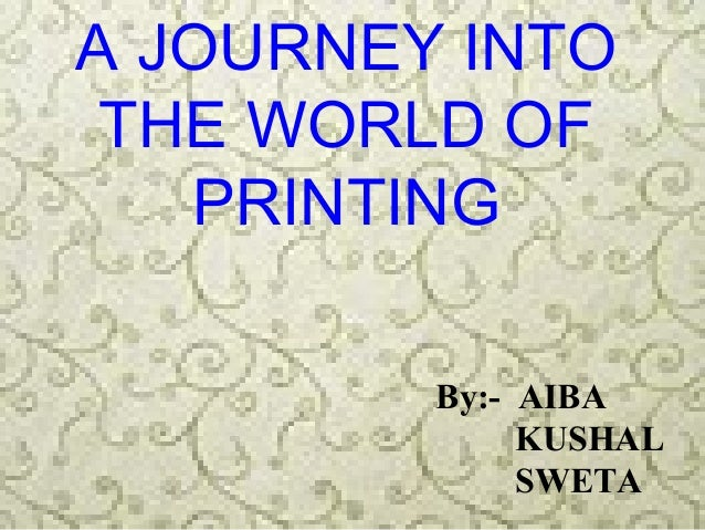 A JOURNEY INTO THE WORLD OF   PRINTING         By:- AIBA              KUSHAL              SWETA