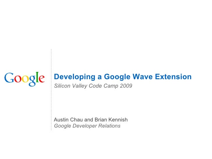 Austin Chau and Brian Kennish Google Developer Relations Developing a Google Wave Extension Silicon Valley Code Camp 2009